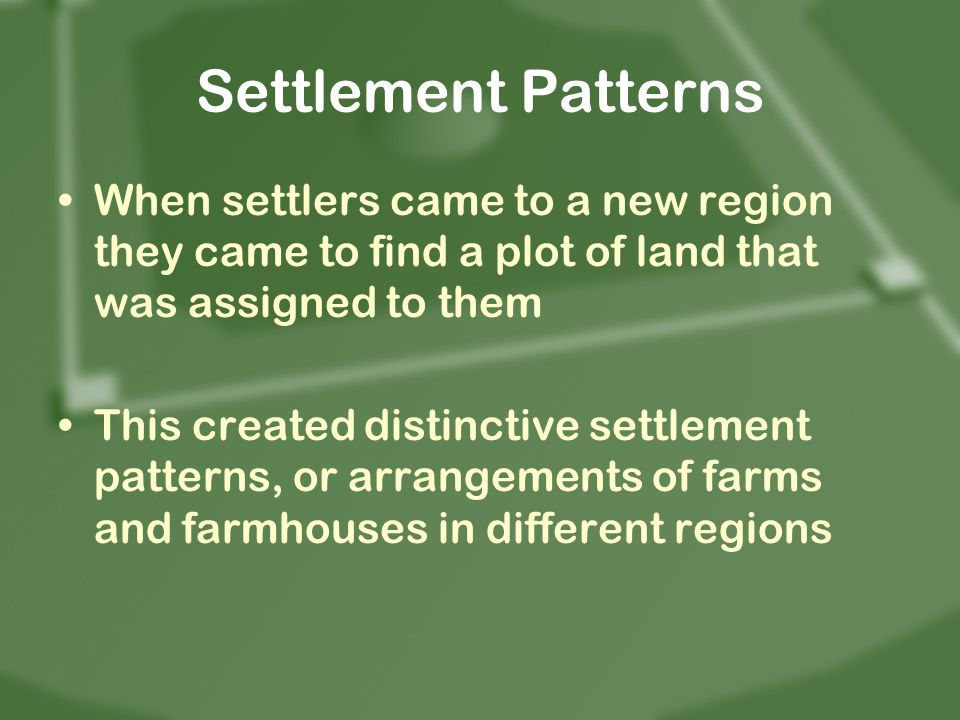 Settlement Patterns When settlers came to a new region they came to find a plot of land that was assigned to them This created distinctive settlement