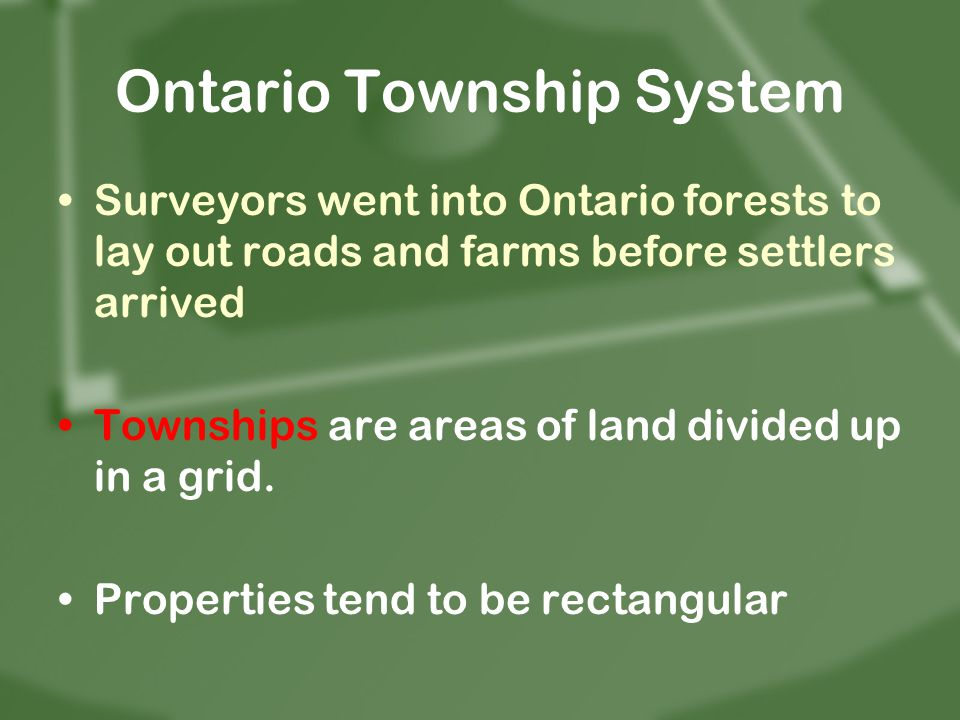Surveyors went into Ontario forests to lay out roads and farms before settlers arrived Townships are areas of land divided up in a grid. Properties te