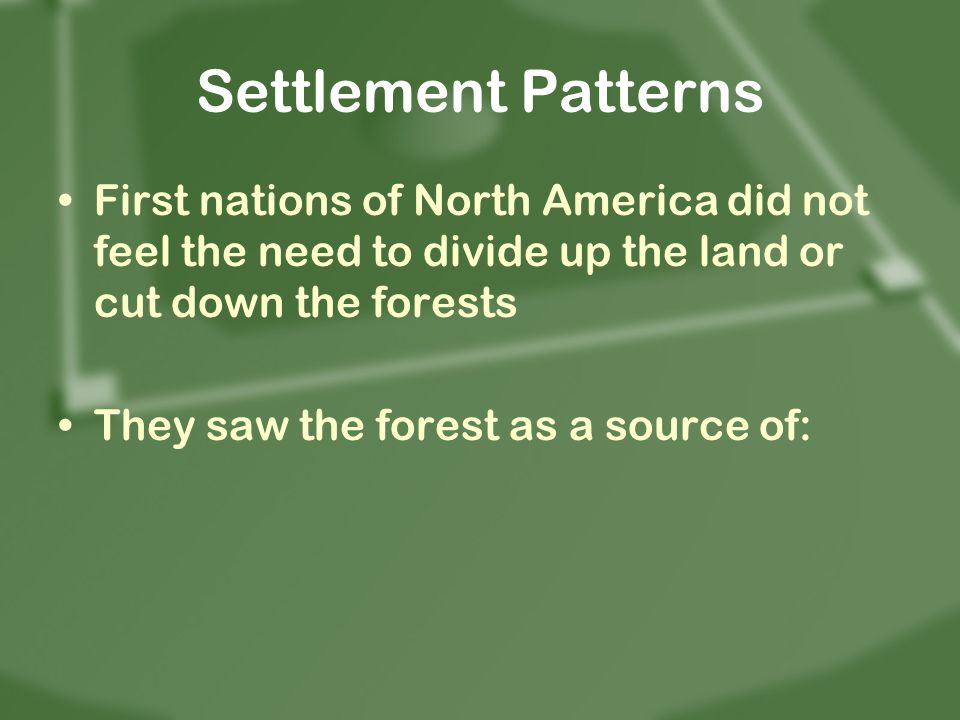 Settlement Patterns First nations of North America did not feel the need to divide up the land or cut down the forests They saw the forest as a source