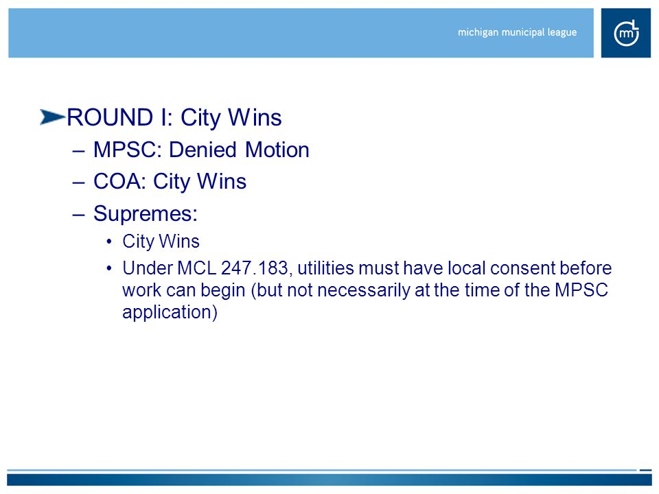 ROUND I: City Wins –MPSC: Denied Motion –COA: City Wins –Supremes: City Wins Under MCL 247.183, utilities must have local consent before work can begin (but not necessarily at the time of the MPSC application)