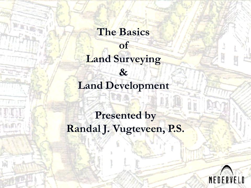 Presented by Randal J. Vugteveen, P.S. The Basics of Land Surveying & Land Development