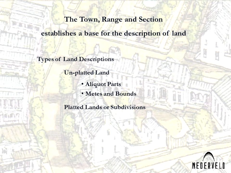 Types of Land Descriptions Un-platted Land Aliquot Parts Metes and Bounds Platted Lands or Subdivisions The Town, Range and Section establishes a base for the description of land
