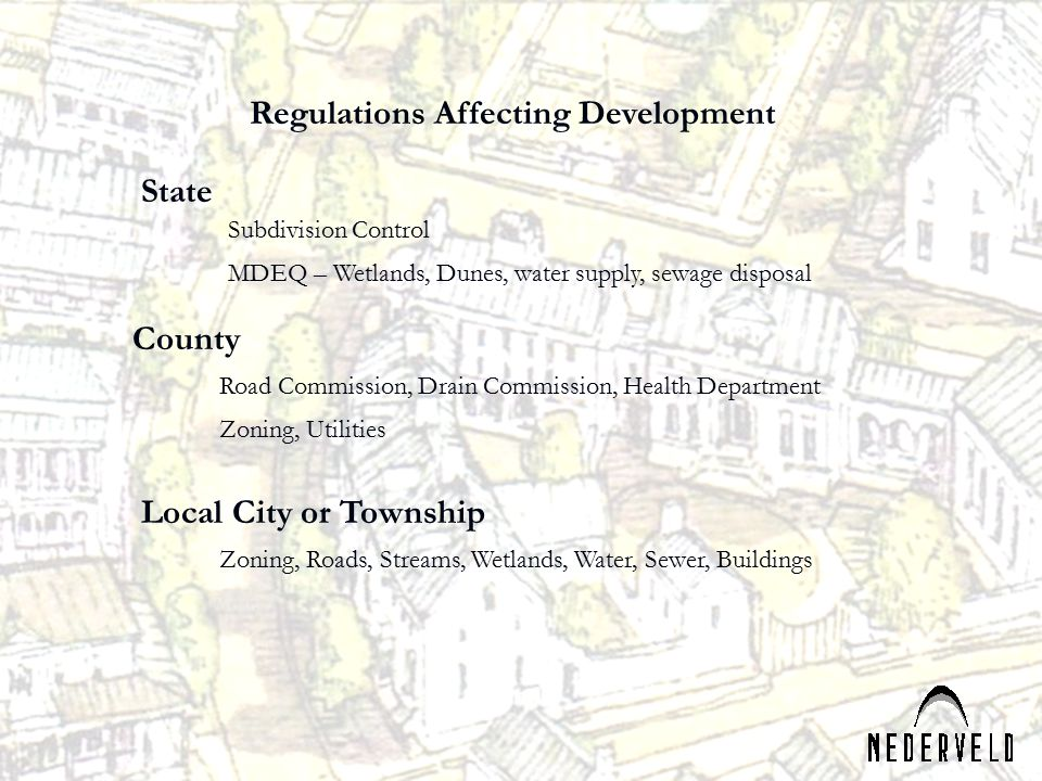 Regulations Affecting Development State County Local City or Township Subdivision Control MDEQ – Wetlands, Dunes, water supply, sewage disposal Zoning, Utilities Road Commission, Drain Commission, Health Department Zoning, Roads, Streams, Wetlands, Water, Sewer, Buildings