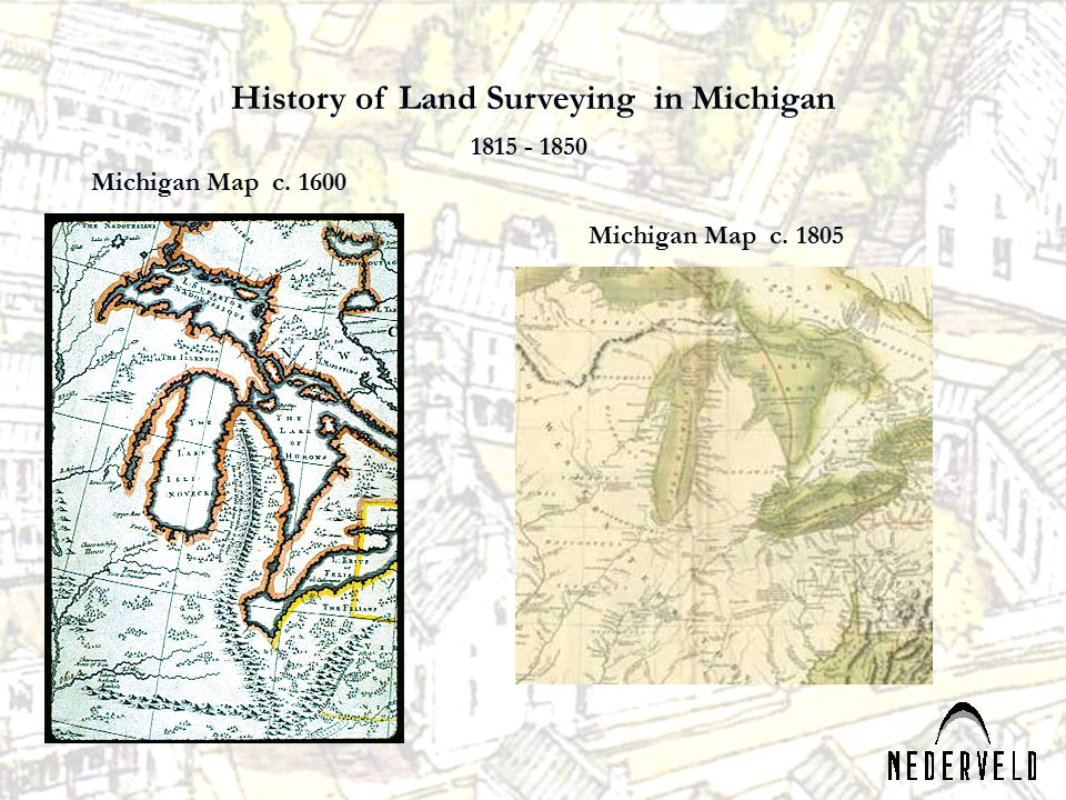 Michigan Map c. 1600 Michigan Map c. 1805 History of Land Surveying in Michigan 1815 - 1850
