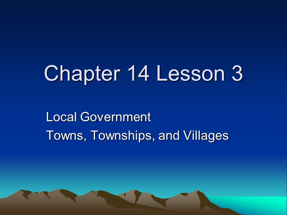 Chapter 14 Lesson 3 Local Government Towns, Townships, and Villages