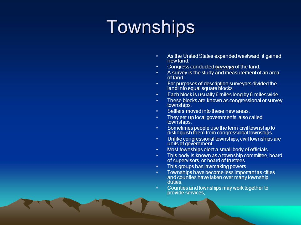 Townships As the United States expanded westward, it gained new land. Congress conducted surveys of the land. A survey is the study and measurement of