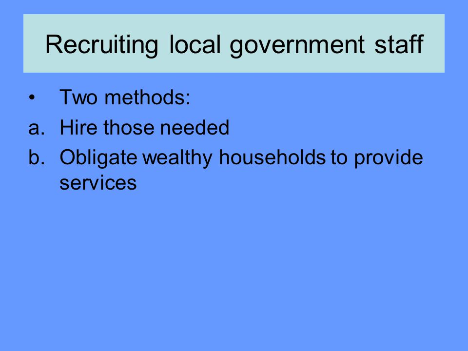Recruiting local government staff Two methods: a.Hire those needed b.Obligate wealthy households to provide services