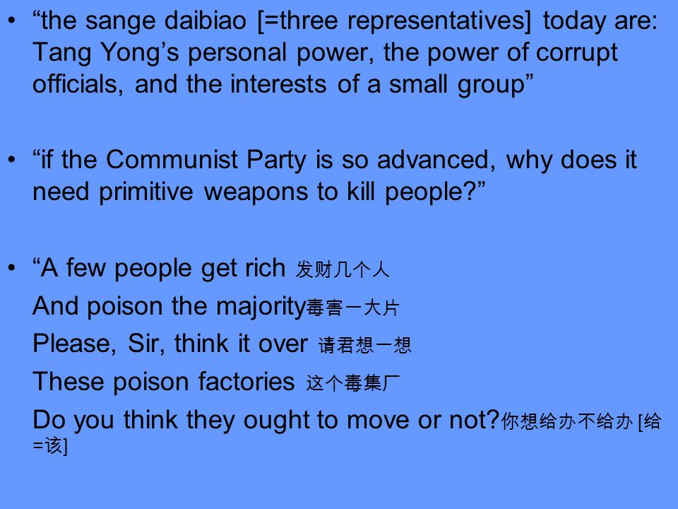 the sange daibiao [=three representatives] today are: Tang Yong's personal power, the power of corrupt officials, and the interests of a small group if the Communist Party is so advanced, why does it need primitive weapons to kill people A few people get rich 发财几个人 And poison the majority 毒害一大片 Please, Sir, think it over 请君想一想 These poison factories 这个毒集厂 Do you think they ought to move or not.