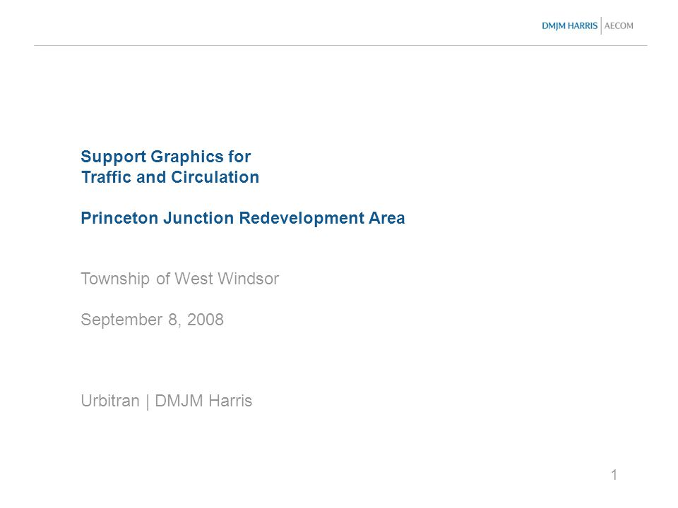 1 Support Graphics for Traffic and Circulation Princeton Junction Redevelopment Area Township of West Windsor September 8, 2008 Urbitran | DMJM Harris