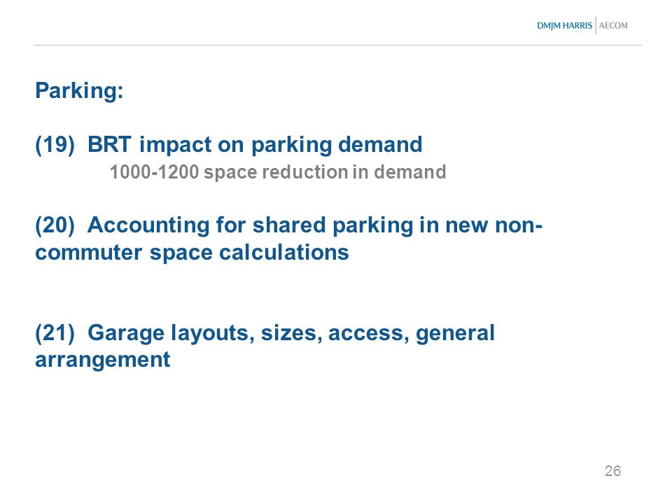 26 Parking: (19) BRT impact on parking demand 1000-1200 space reduction in demand (20) Accounting for shared parking in new non- commuter space calculations (21) Garage layouts, sizes, access, general arrangement