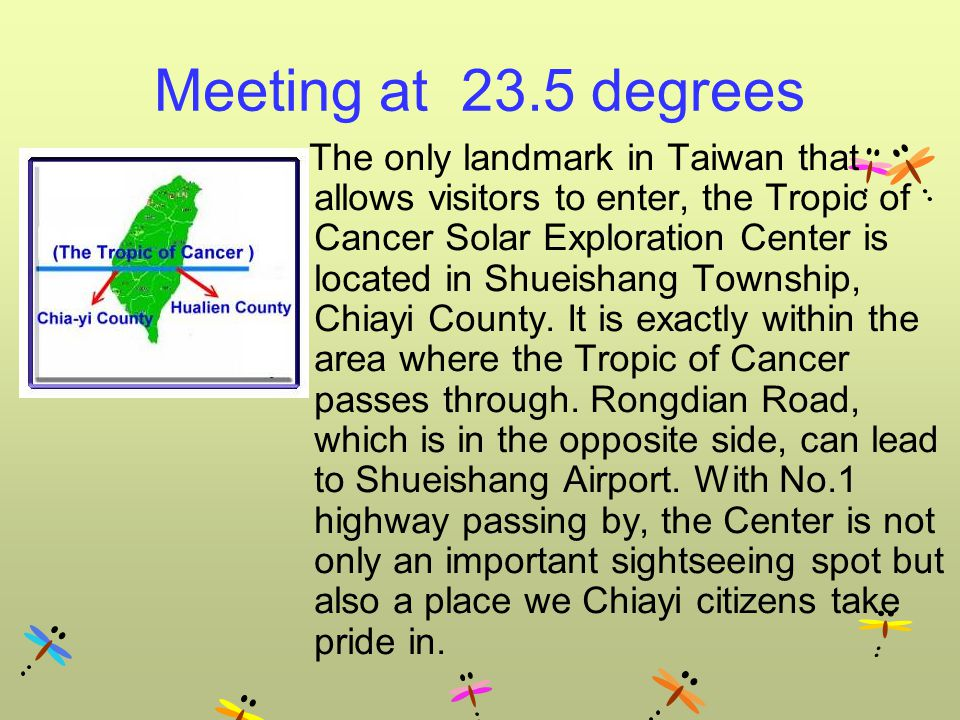 Meeting at 23.5 degrees The only landmark in Taiwan that allows visitors to enter, the Tropic of Cancer Solar Exploration Center is located in Shueishang Township, Chiayi County.