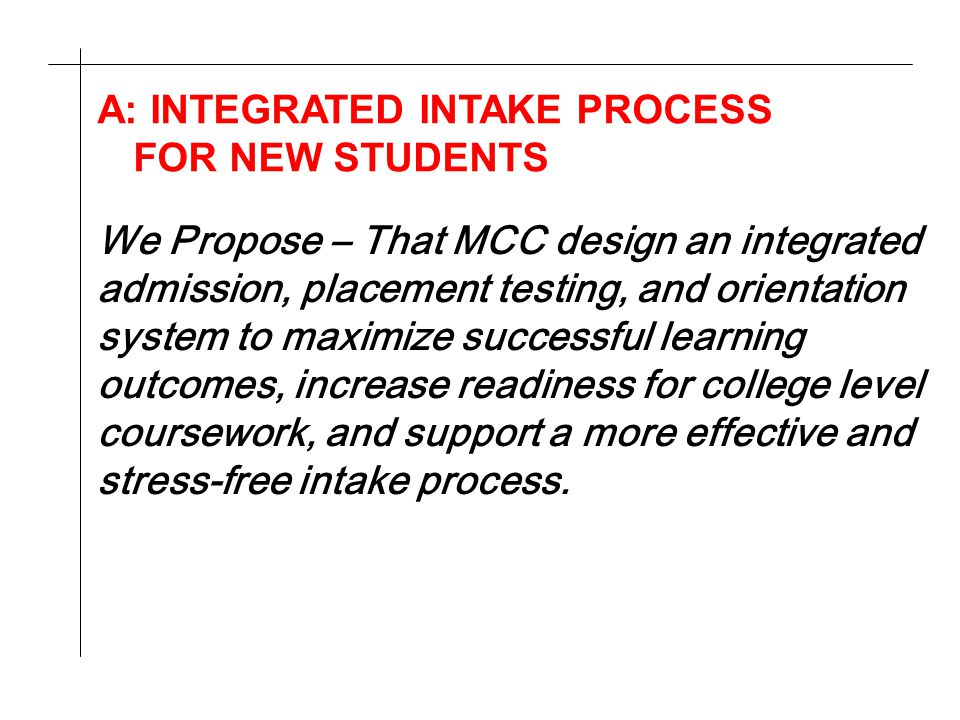 A: INTEGRATED INTAKE PROCESS FOR NEW STUDENTS We Propose – That MCC design an integrated admission, placement testing, and orientation system to maximize successful learning outcomes, increase readiness for college level coursework, and support a more effective and stress-free intake process.