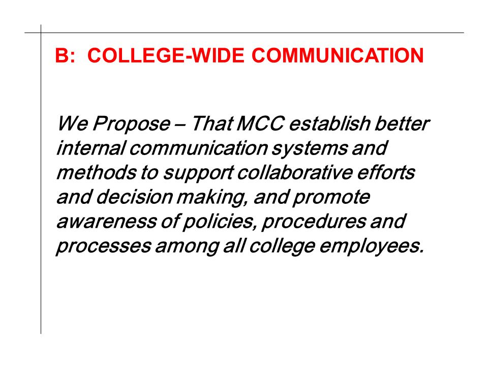 B: COLLEGE-WIDE COMMUNICATION We Propose – That MCC establish better internal communication systems and methods to support collaborative efforts and decision making, and promote awareness of policies, procedures and processes among all college employees.