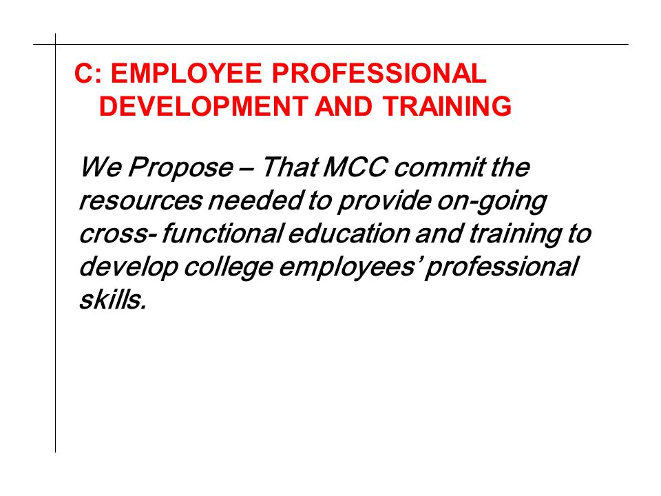 C: EMPLOYEE PROFESSIONAL DEVELOPMENT AND TRAINING We Propose – That MCC commit the resources needed to provide on-going cross- functional education and training to develop college employees' professional skills.