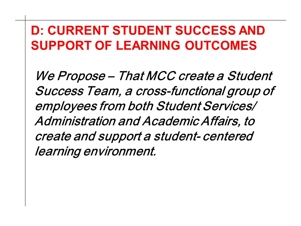 D: CURRENT STUDENT SUCCESS AND SUPPORT OF LEARNING OUTCOMES We Propose – That MCC create a Student Success Team, a cross-functional group of employees from both Student Services/ Administration and Academic Affairs, to create and support a student- centered learning environment.