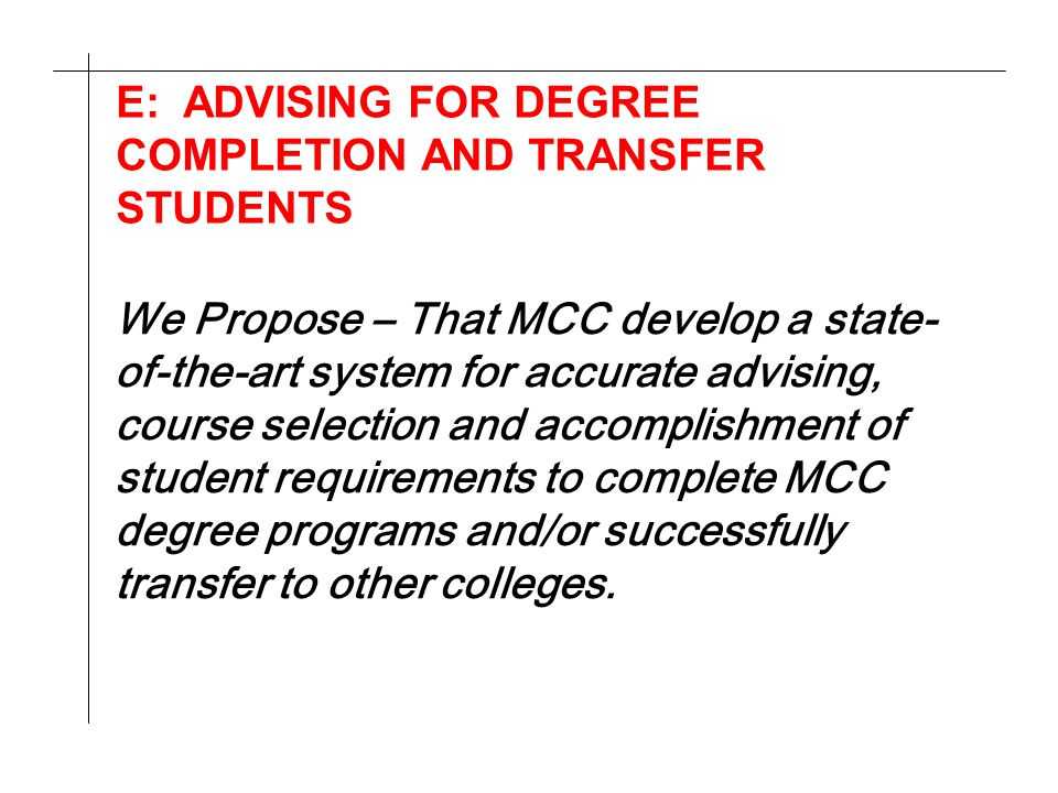 E: ADVISING FOR DEGREE COMPLETION AND TRANSFER STUDENTS We Propose – That MCC develop a state- of-the-art system for accurate advising, course selecti