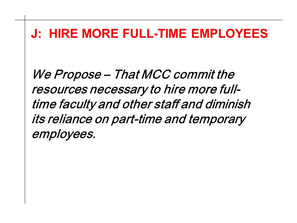 J: HIRE MORE FULL-TIME EMPLOYEES We Propose – That MCC commit the resources necessary to hire more full- time faculty and other staff and diminish its reliance on part-time and temporary employees.
