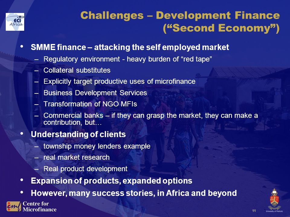 11 Challenges – Development Finance ( Second Economy ) SMME finance – attacking the self employed market –Regulatory environment - heavy burden of red tape –Collateral substitutes –Explicitly target productive uses of microfinance –Business Development Services –Transformation of NGO MFIs –Commercial banks – if they can grasp the market, they can make a contribution, but… Understanding of clients –township money lenders example –real market research –Real product development Expansion of products, expanded options However, many success stories, in Africa and beyond