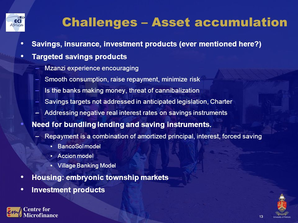 13 Challenges – Asset accumulation Savings, insurance, investment products (ever mentioned here ) Targeted savings products –Mzanzi experience encouraging –Smooth consumption, raise repayment, minimize risk –Is the banks making money, threat of cannibalization –Savings targets not addressed in anticipated legislation, Charter –Addressing negative real interest rates on savings instruments Need for bundling lending and saving instruments.