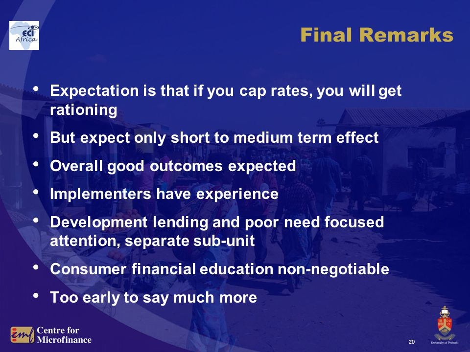 20 Final Remarks Expectation is that if you cap rates, you will get rationing But expect only short to medium term effect Overall good outcomes expected Implementers have experience Development lending and poor need focused attention, separate sub-unit Consumer financial education non-negotiable Too early to say much more