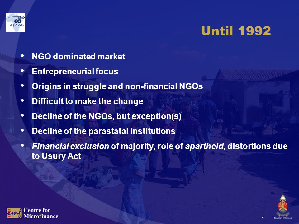 4 Until 1992 NGO dominated market Entrepreneurial focus Origins in struggle and non-financial NGOs Difficult to make the change Decline of the NGOs, but exception(s) Decline of the parastatal institutions Financial exclusion of majority, role of apartheid, distortions due to Usury Act
