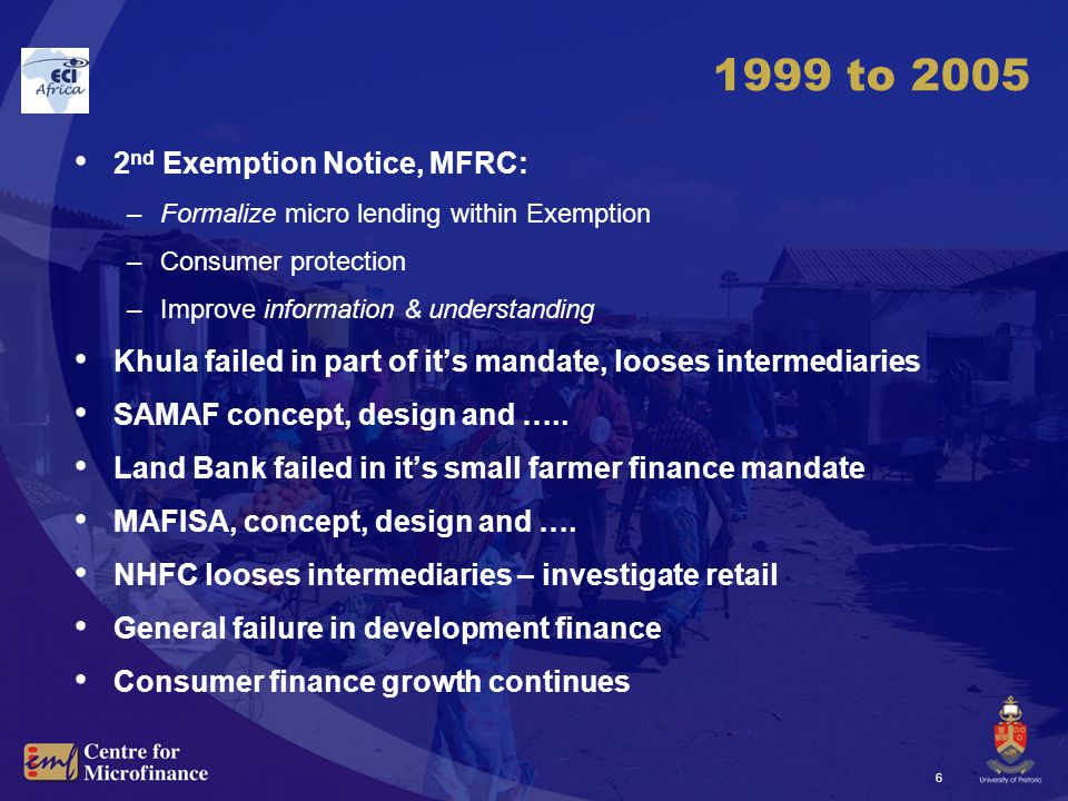 6 1999 to 2005 2 nd Exemption Notice, MFRC: –Formalize micro lending within Exemption –Consumer protection –Improve information & understanding Khula failed in part of it's mandate, looses intermediaries SAMAF concept, design and …..