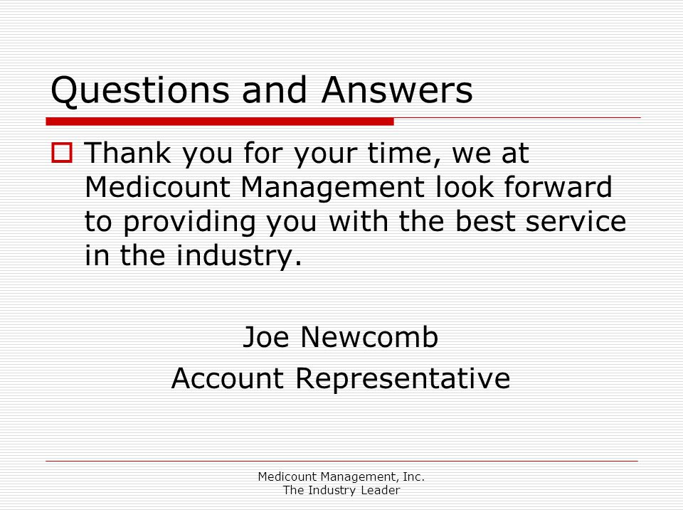 Medicount Management, Inc. The Industry Leader Questions and Answers  Thank you for your time, we at Medicount Management look forward to providing y