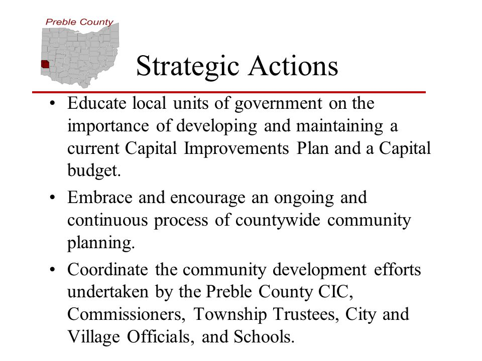 Strategic Actions Educate local units of government on the importance of developing and maintaining a current Capital Improvements Plan and a Capital budget.