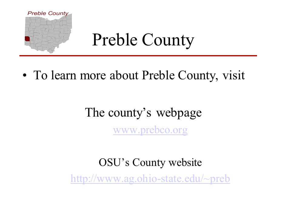Preble County To learn more about Preble County, visit The county's webpage www.prebco.org OSU's County website http://www.ag.ohio-state.edu/~preb