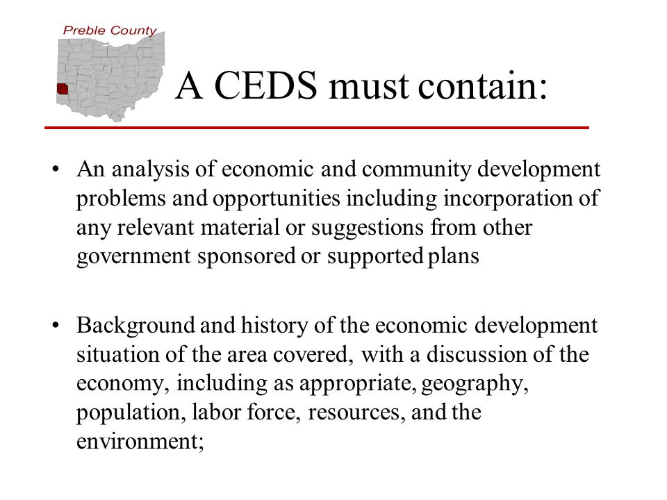 A CEDS must contain: An analysis of economic and community development problems and opportunities including incorporation of any relevant material or suggestions from other government sponsored or supported plans Background and history of the economic development situation of the area covered, with a discussion of the economy, including as appropriate, geography, population, labor force, resources, and the environment;