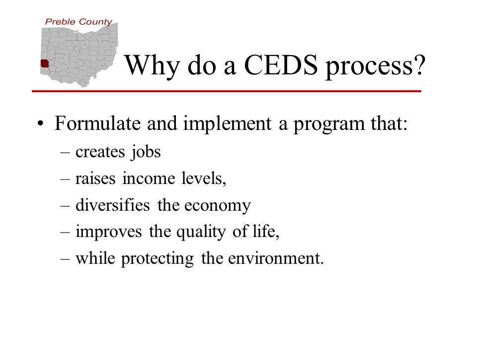 Why do a CEDS process? Formulate and implement a program that: –creates jobs –raises income levels, –diversifies the economy –improves the quality of