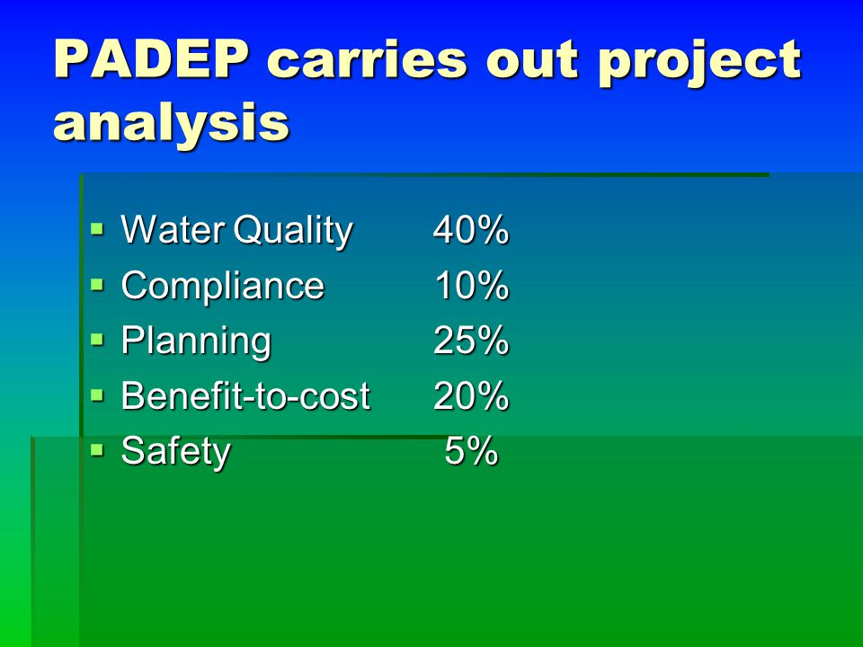 PADEP carries out project analysis  Water Quality 40%  Compliance 10%  Planning25%  Benefit-to-cost20%  Safety 5%