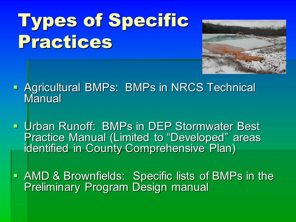 Types of Specific Practices  Agricultural BMPs: BMPs in NRCS Technical Manual  Urban Runoff: BMPs in DEP Stormwater Best Practice Manual (Limited to Developed areas identified in County Comprehensive Plan)  AMD & Brownfields: Specific lists of BMPs in the Preliminary Program Design manual