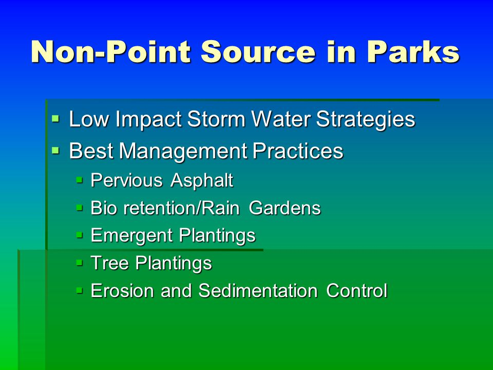 Non-Point Source in Parks  Low Impact Storm Water Strategies  Best Management Practices  Pervious Asphalt  Bio retention/Rain Gardens  Emergent Plantings  Tree Plantings  Erosion and Sedimentation Control