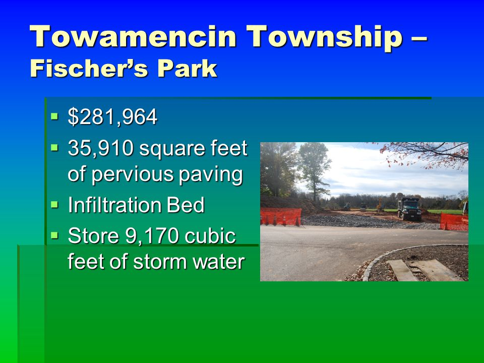Towamencin Township – Fischer's Park  $281,964  35,910 square feet of pervious paving  Infiltration Bed  Store 9,170 cubic feet of storm water
