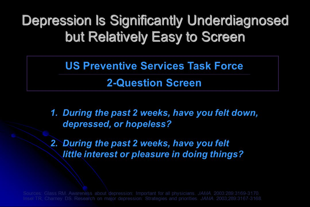 Depression Is Significantly Underdiagnosed but Relatively Easy to Screen US Preventive Services Task Force 2-Question Screen 1.During the past 2 weeks