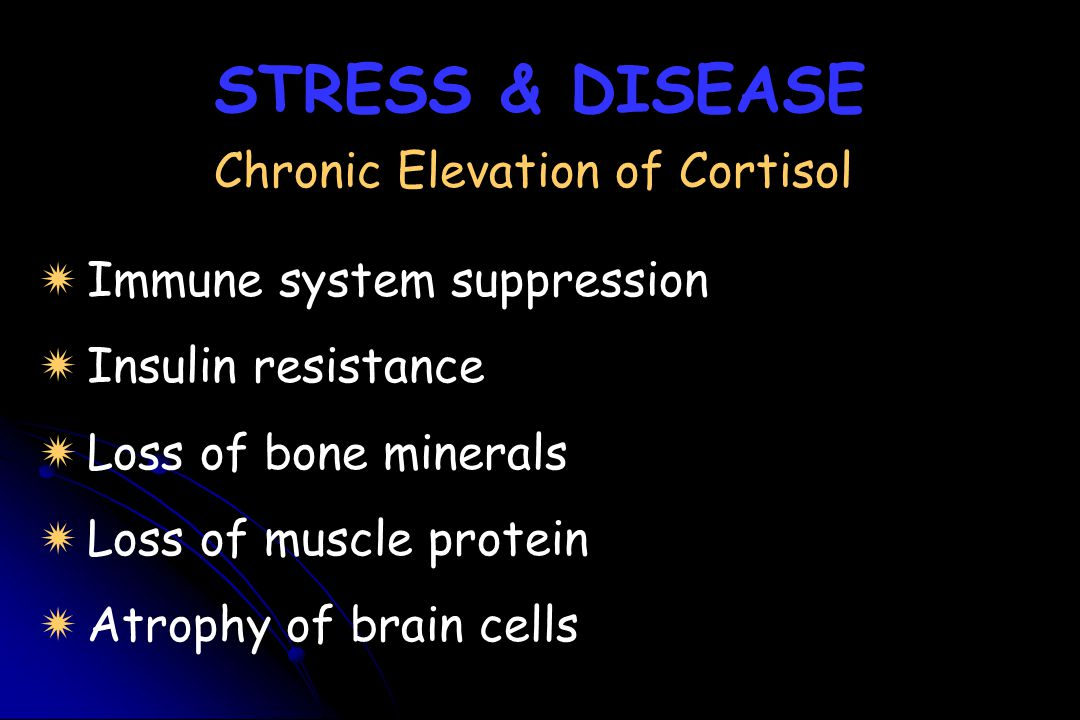 STRESS & DISEASE Chronic Elevation of Cortisol   Immune system suppression nsulin resistance   Loss of bone minerals oss of muscle protein   Atr