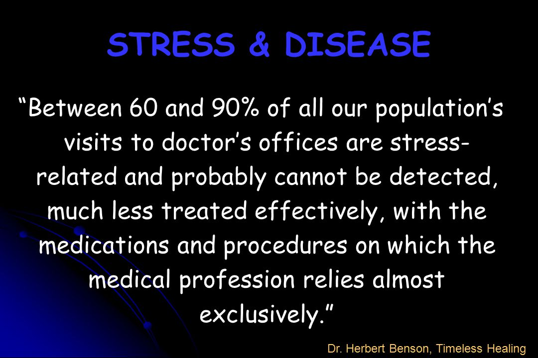 "STRESS & DISEASE ""Between 60 and 90% of all our population's visits to doctor's offices are stress- related and probably cannot be detected, much less"