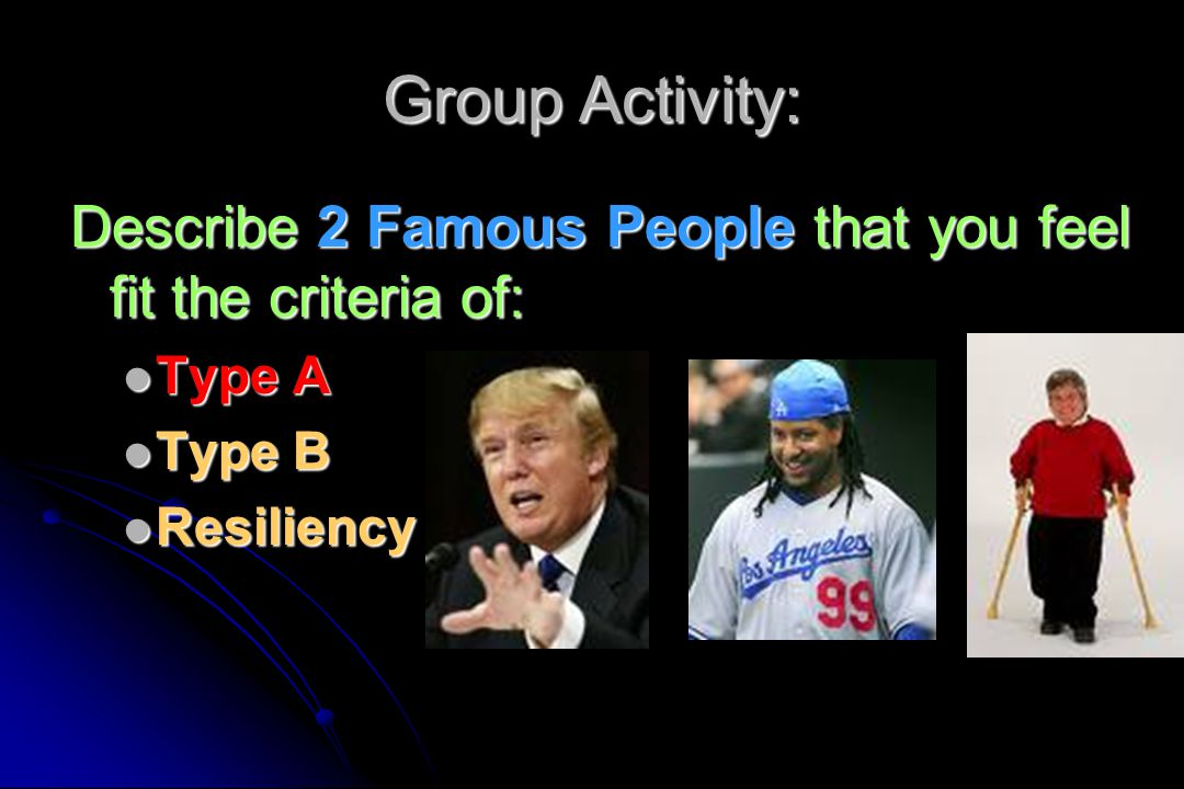 Group Activity: Describe 2 Famous People that you feel fit the criteria of: Type A Type A Type B Type B Resiliency Resiliency