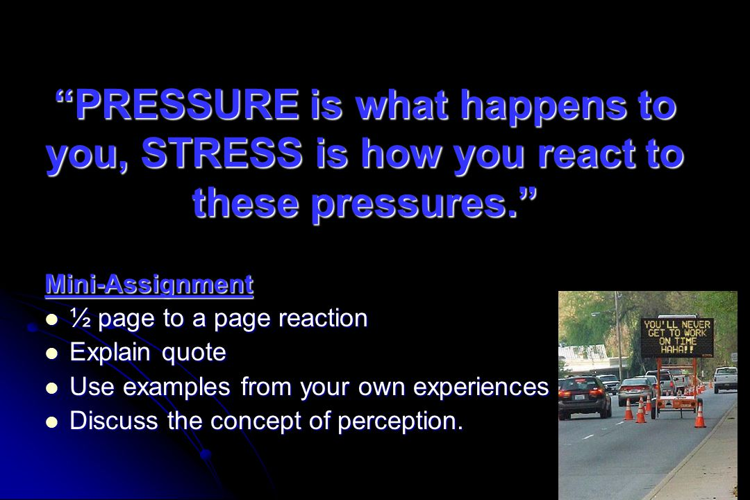 """PRESSURE is what happens to you, STRESS is how you react to these pressures."" Mini-Assignment ½ page to a page reaction ½ page to a page reaction Exp"