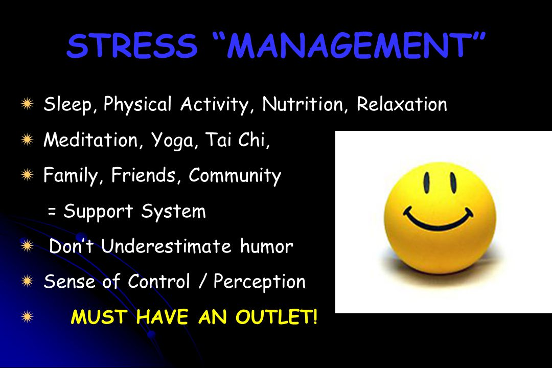 "STRESS ""MANAGEMENT""   Sleep, Physical Activity, Nutrition, Relaxation   Meditation, Yoga, Tai Chi,   Family, Friends, Community = Support System"