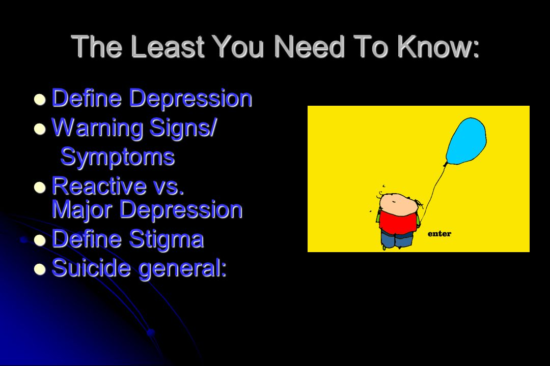 The Least You Need To Know: Define Depression Define Depression Warning Signs/ Warning Signs/ Symptoms Symptoms Reactive vs. Major Depression Reactive