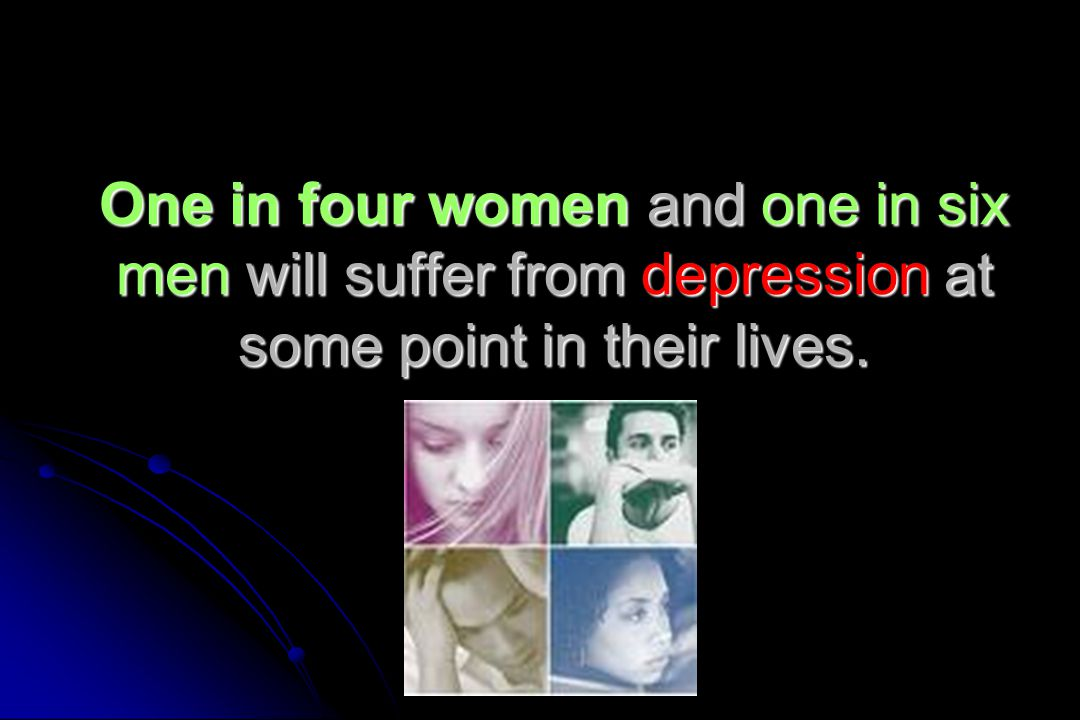 One in four women and one in six men will suffer from depression at some point in their lives.
