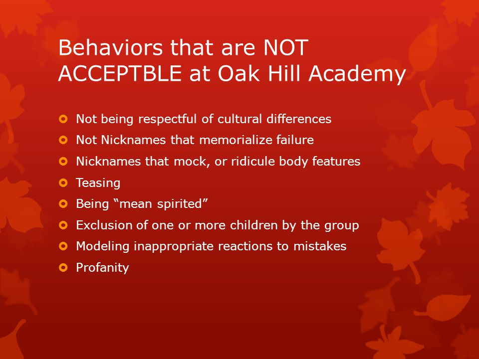 Behaviors that are NOT ACCEPTBLE at Oak Hill Academy  Not being respectful of cultural differences  Not Nicknames that memorialize failure  Nicknames that mock, or ridicule body features  Teasing  Being mean spirited  Exclusion of one or more children by the group  Modeling inappropriate reactions to mistakes  Profanity