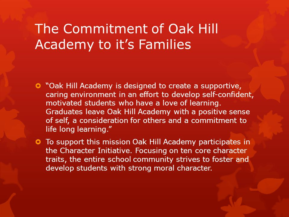 The Commitment of Oak Hill Academy to it's Families  Oak Hill Academy is designed to create a supportive, caring environment in an effort to develop self-confident, motivated students who have a love of learning.