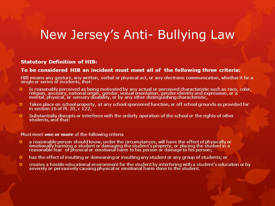 New Jersey's Anti- Bullying Law Statutory Definition of HIB: To be considered HIB an incident must meet all of the following three criteria: HIB means any gesture, any written, verbal or physical act, or any electronic communication, whether it be a single or series of incidents, that:  Is reasonably perceived as being motivated by any actual or perceived characteristic such as race, color, religion, ancestry, national origin, gender, sexual orientation, gender identity and expression, or a mental, physical, or sensory disability, or by any other distinguishing characteristic,  Takes place on school property, at any school sponsored function, or off school grounds as provided for in section 16 of PL 20, c 122,  Substantially disrupts or interferes with the orderly operation of the school or the rights of other students, and that: Must meet one or more of the following criteria  a reasonable person should know, under the circumstances, will have the effect of physically or emotionally harming a student or damaging the student's property, or placing the student in a reasonable fear of physical or emotional harm to his person or damage to his person;  has the effect of insulting or demeaning or insulting any student or any group of students; or  creates a hostile educational environment for the student by interfering with a student's education or by severely or pervasively causing physical or emotional harm done to the student.