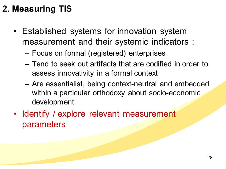 2. Measuring TIS Established systems for innovation system measurement and their systemic indicators : –Focus on formal (registered) enterprises –Tend