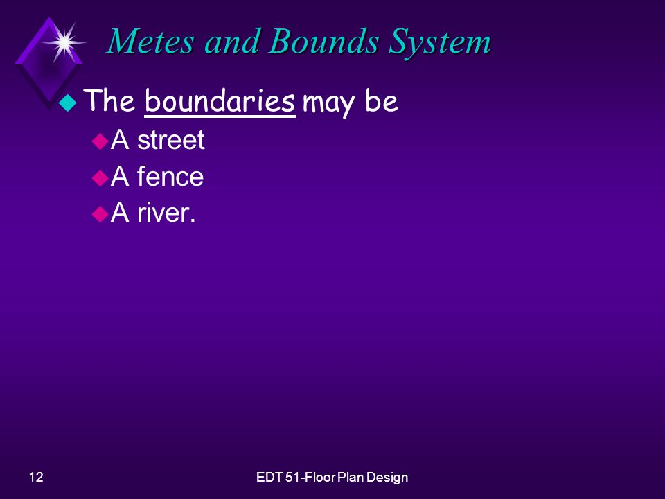 12EDT 51-Floor Plan Design Metes and Bounds System u The boundaries may be u A street u A fence u A river.