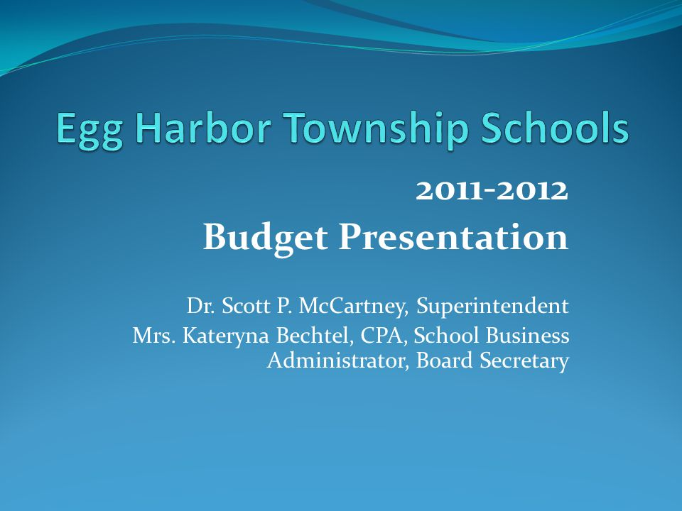 2011-2012 Budget Presentation Dr. Scott P. McCartney, Superintendent Mrs. Kateryna Bechtel, CPA, School Business Administrator, Board Secretary