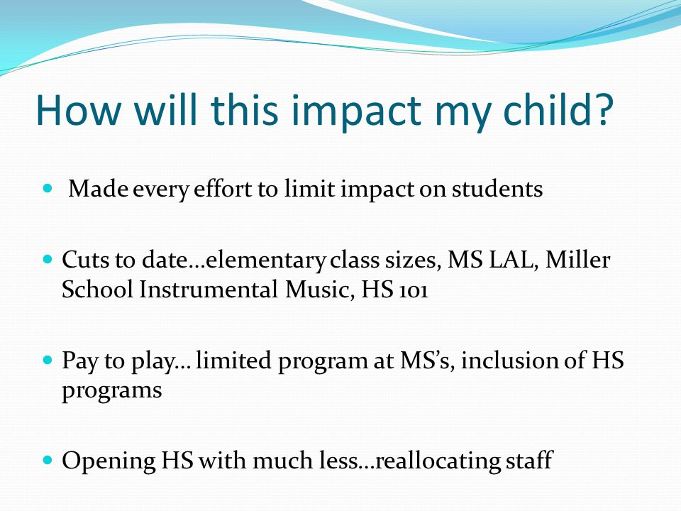 How will this impact my child? Made every effort to limit impact on students Cuts to date…elementary class sizes, MS LAL, Miller School Instrumental M